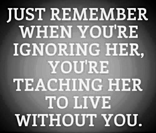 Yeah, when you ignore her you teach her to live without you... and when you give her absolutely no type of love, passion, or affection... your teaching her to not need it from you.