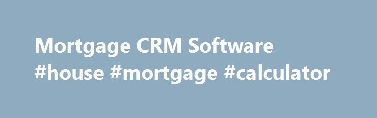 Mortgage CRM Software #house #mortgage #calculator http://mortgage.remmont.com/mortgage-crm-software-house-mortgage-calculator/  #mortgage software # Compare Mortgage CRM Software As most people know, CRM software is used for customer relationship management. That sounds simple enough. and it even has an easy acronym to remember it by! It sounds simple right up until you ask the question the question all buyers of CRM software really should ask What kind of customers? That s a very important…