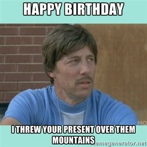 Happy Birthday I threw your present over them mountains | Uncle Rico