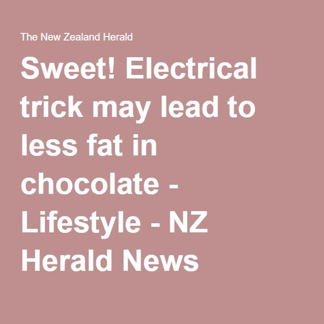 Sweet! Electrical trick may lead to less fat in chocolate - Lifestyle - NZ Herald News