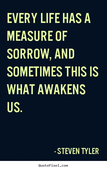 Artist Quotes About Life   Quote about life - Every life has a measure of sorrow, and sometimes..