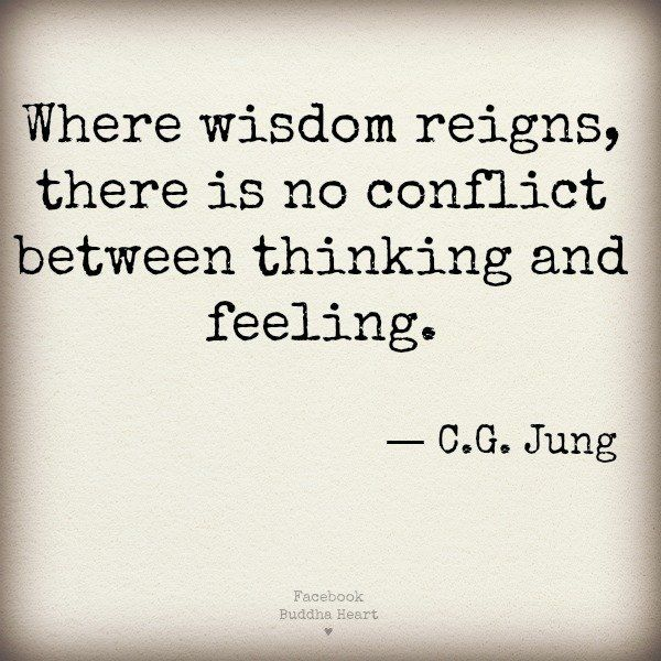 Where wisdom reigns, there is no conflict between thinking and feeling. - C.G. Jung.