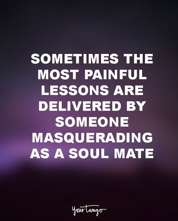 """""""Sometimes the most painful lessons are delivered by someone masquerading as a soul mate."""""""