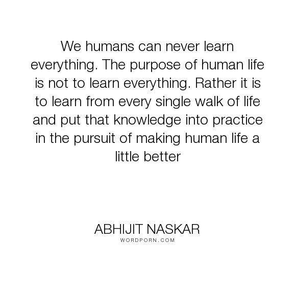 """Abhijit Naskar - """"We humans can never learn everything. The purpose of human life is not to"""". education, life-lessons, educational-philosophy, brainy-quotes"""