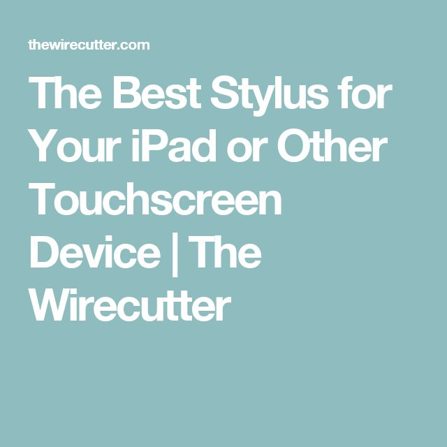 The Best Stylus for Your iPad or Other Touchscreen Device   The Wirecutter