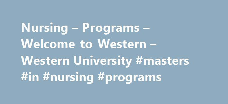 Nursing – Programs – Welcome to Western – Western University #masters #in #nursing #programs http://pakistan.nef2.com/nursing-programs-welcome-to-western-western-university-masters-in-nursing-programs/  # Nursing Student Life Gain the knowledge and skills necessary to practice as a Registered Nurse through theory courses, professional practice, case-based learning and simulated clinical education. Develop clinical skills and confidence in a lab setting in one of our state-of-the-art…
