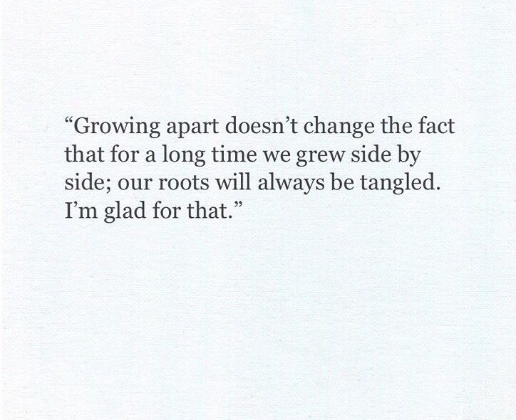 Growing apart doesn't change the fact that for a long time we grew side by side; our roots will always be tangled. I'm glad for that.