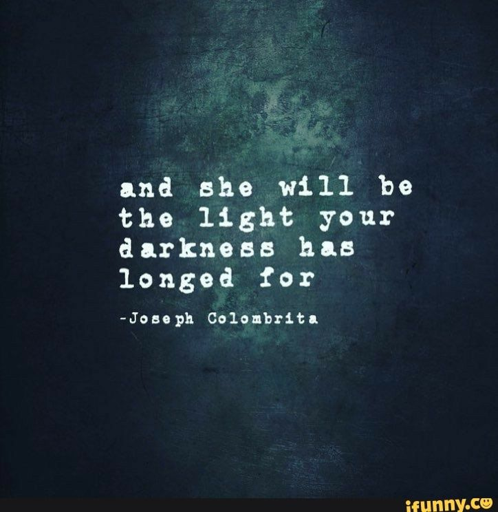 1nd She Will Be The Light Your Darkness Has Longed For Joao Ph Cola Britl Ifunny Dark Love Quotes Light And Dark Quotes Words Quotes