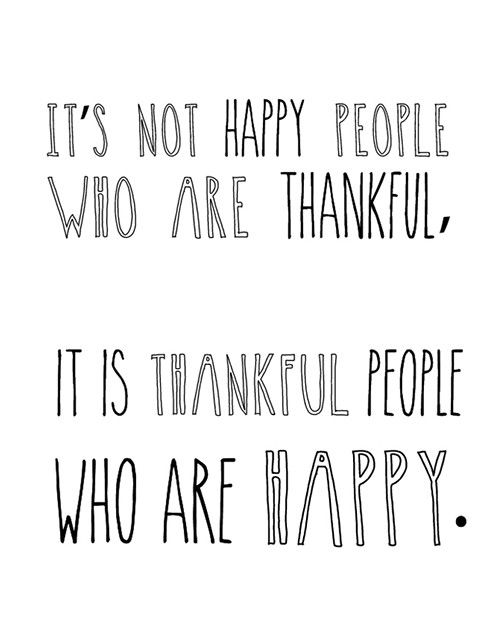 It's not happy people who are thankful, it is thankful people who are happy. I like this!