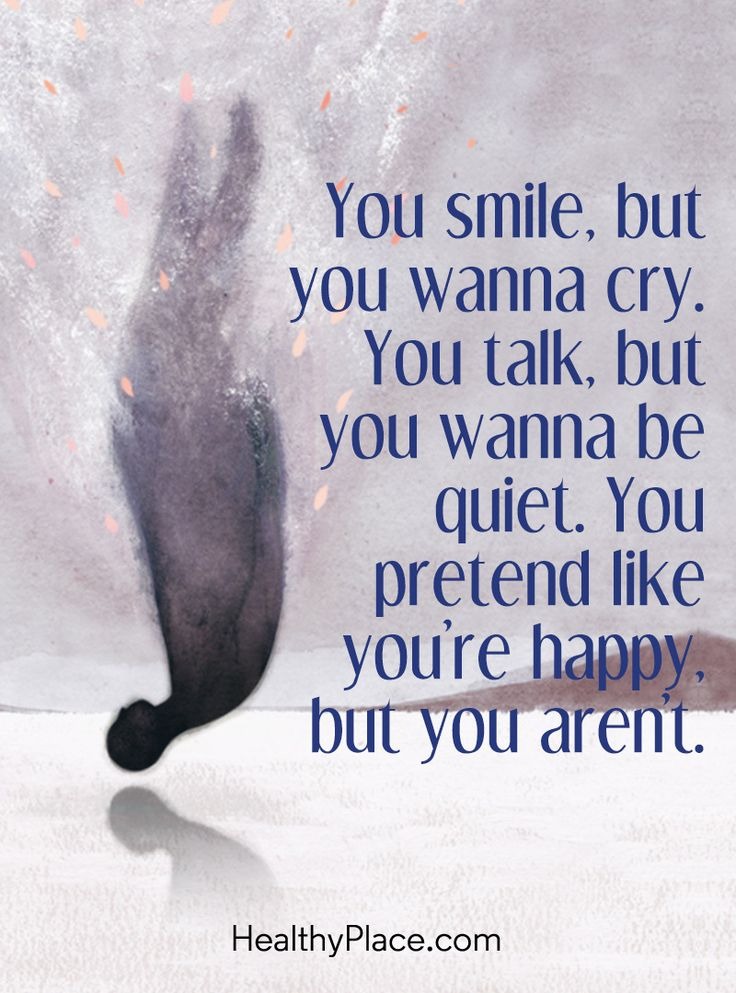 Quote in depression: You smile, but you wanna cry. You talk, but you wanna be quiet. You pretend like you´re happy, but aren´t. www.HealthyPlace.com