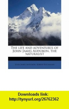 The life and adventures of John James Audubon, the naturalist (9781175556462) John James Audubon, Robert Buchanan , ISBN-10: 1175556467  , ISBN-13: 978-1175556462 ,  , tutorials , pdf , ebook , torrent , downloads , rapidshare , filesonic , hotfile , megaupload , fileserve