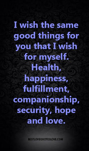 I wish the same good things for you that I wish for myself. Health, happiness, fulfillment, companionship, security, hope and love.