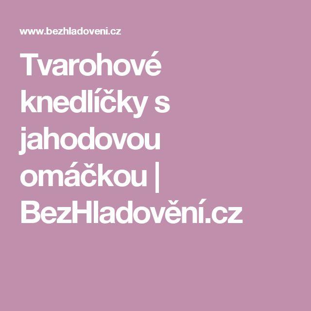 Tvarohové knedlíčky s jahodovou omáčkou   BezHladovění.cz