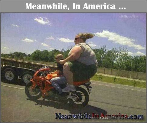 http://meanwhileinamerica.com/wp-content/uploads/2013/11/giant-fat-broad-on-motorcycle-Meanwhile-In-America.jpg The Drive of Shame  Read More: http://meanwhileinamerica.com/H5ApW Add your own funny caption!  #MeanwhileInAmerica :: Share us Far & Wide, Fellow Americans! The meme must live on! We're on Twitter & Facebook  too!: http://www.twitter.com/MeanwhileInUS https://www.facebook.com/MeanwhileInAmerica