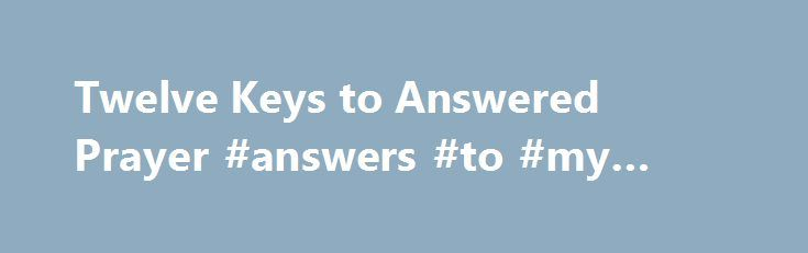 Twelve Keys to Answered Prayer #answers #to #my #homework http://answer.remmont.com/twelve-keys-to-answered-prayer-answers-to-my-homework/  #answered # Prove it straight from the pages of your own Bible! Why does God not answer most people's prayers? How can you pray in a way that will get real results? How can you and your loved ones obtain direct, divine intervention by the personal God of the Bible? Read More Quick Synopsis I […]