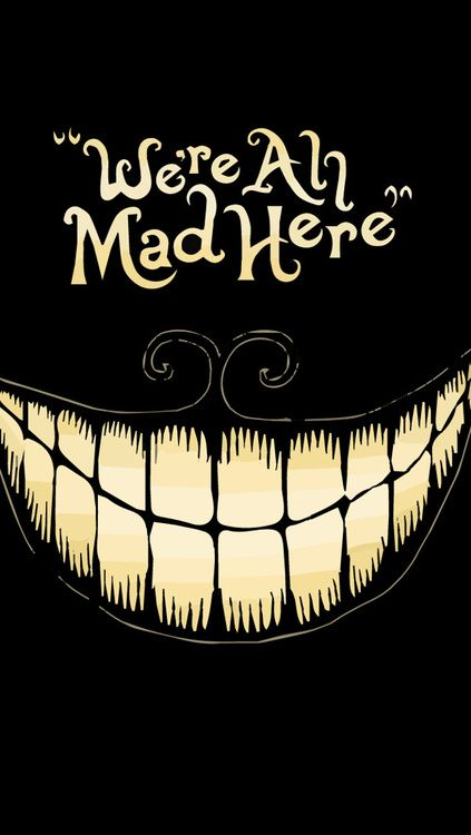 We're all mad here. Alice in wonderland