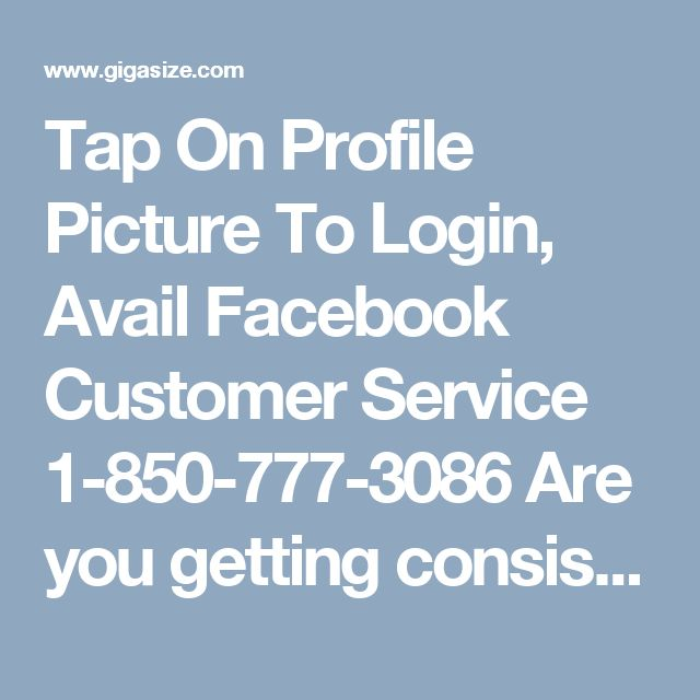 Tap On Profile Picture To Login, Avail Facebook Customer Service 1-850-777-3086  Are you getting consistently prank calls on your Facebook messenger? Are you getting annoying because of this? Don't take stress just take a chill pill as you have ultimate and unbeatable Facebook Customer Service around you. To take this you have to place a call at 1-850-777-3086. http://mailsupportnumber.com/facebook-technical-support-number.html