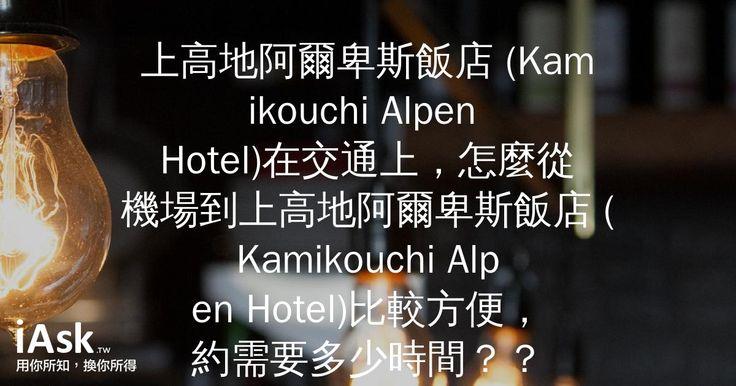 上高地阿爾卑斯飯店 (Kamikouchi Alpen Hotel)在交通上,怎麼從機場到上高地阿爾卑斯飯店 (Kamikouchi Alpen Hotel)比較方便,約需要多少時間?? by iAsk.tw