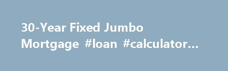 30-Year Fixed Jumbo Mortgage #loan #calculator #uk http://loans.nef2.com/2017/04/26/30-year-fixed-jumbo-mortgage-loan-calculator-uk/  #jumbo loan rates # 30-Year Fixed Jumbo Mortgage KEY FEATURES Jumbo loans are available for loans greater than $417,000 up to $2 million For home purchases or refinancing 1% origination fee Offers not available on investment properties BENEFITS Long-term, stable…  Read more