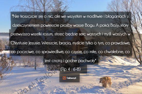 """""""Nie troszczcie się o nic, ale we wszystkim w modlitwie i błaganiach z dziękczynieniem powierzcie prośby wasze Bogu. A pokój Boży, który przewyższa wszelki rozum, strzec będzie serc waszych i myśli waszych w Chrystusie Jezusie. Wreszcie, bracia, myślcie tylko o tym, co prawdziwe, co poczciwe, co sprawiedliwe, co czyste, co miłe, co chwalebne, co jest cnotą i godne pochwały"""" (Flp 4 : 6-8)"""
