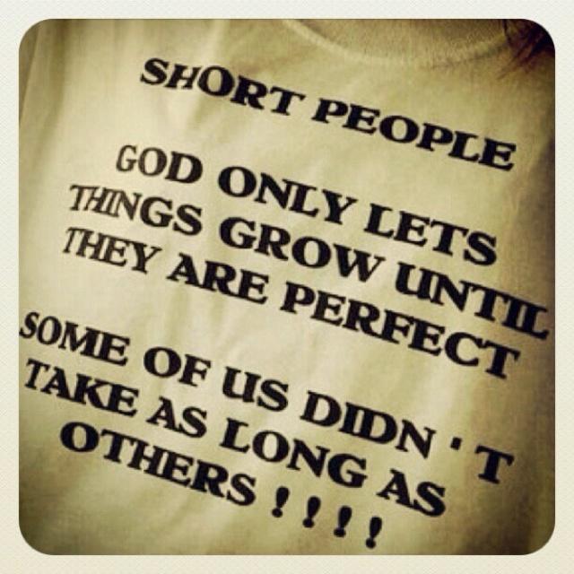 Las personas de baja estatura sabemos que Dios deja las cosas crecer hasta que son perfectas...algunas de nosotra sno tomamos tanto tiempo como otros en llegar a la perfeccion.