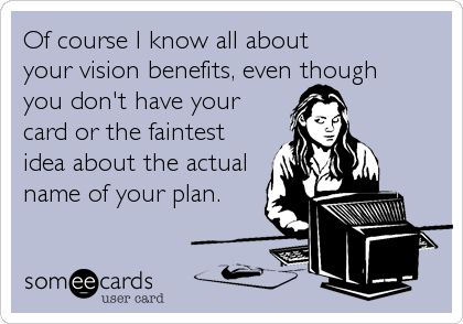 Of course I know all about your vision benefits, even though you don't have your card or the faintest idea about the actual name of your plan.