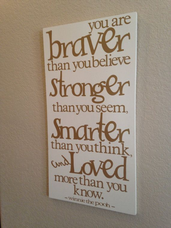 You are braver than you believe, Stronger than you seem, Smarter than you think, and Loved more than you know. Want to make this for my son's room to remind him every day!!