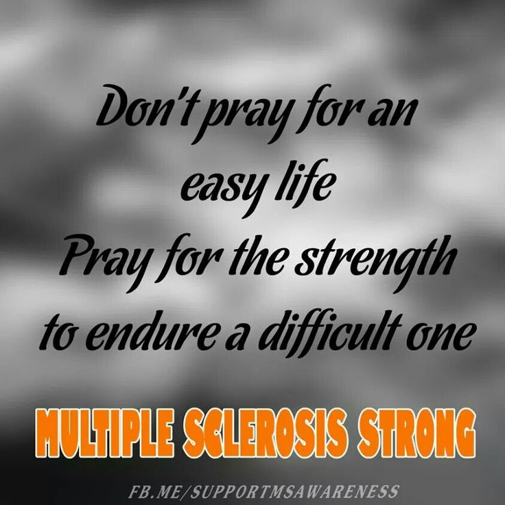 MULTIPLE SCLEROSIS STRONG - Pray for the Strengh to endure your MS. Keep fighting, stay positive & optimistic. Hope for a cure!!