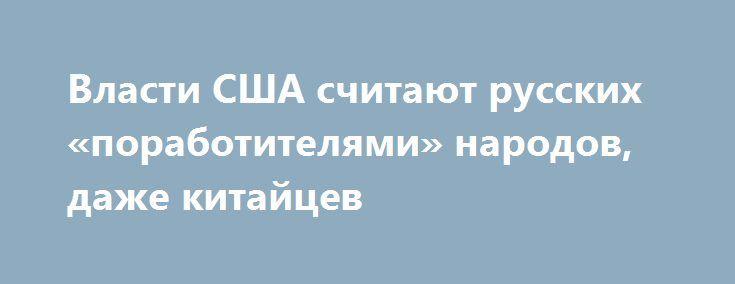 Власти США считают русских «поработителями» народов, даже китайцев http://rusdozor.ru/2017/07/17/vlasti-ssha-schitayut-russkix-porabotitelyami-narodov-dazhe-kitajcev/  Фото: www.globallookpress.com Клевета на Россию и русских содержится в тексте действующего «Закона о порабощенных нациях» от 1959 года, очередная годовщина принятия которого исполняется сегодня 17 июля 1959 года президент США Дуайт Эйзенхауэр, генерал армии, награжденный маршалом Жуковым по инициативе генералиссимуса ...
