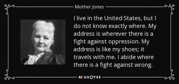 I live in the United States, but I do not know exactly where. My address is wherever there is a fight against oppression. My address is like my shoes; it travels with me. I abide where there is a fight against wrong. - Mother Jones