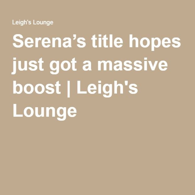 Serena's title hopes just got a massive boost | Leigh's Lounge