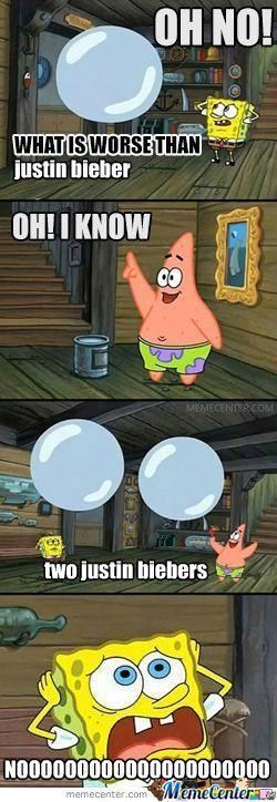 SpongeBob: Oh no! What is worse than justin bieber? Patrick: Oh! I know two justin biebers! SpongeBob: NOOOOOOOOOOOOOOOO!