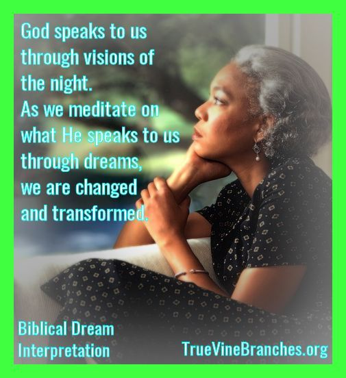 God speaks to us through visions of the night. As we meditate on what He speaks to us through dreams, we are changed and transformed. Biblical Dream Interpretation at TrueVineBranches.org