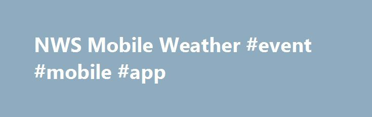 NWS Mobile Weather #event #mobile #app http://virginia.remmont.com/nws-mobile-weather-event-mobile-app/  # Remove Location Choose layer type: Legend Warning Legend Geolocation FAQ What locations can I get a forecast for? For any location in the contenantal U.S. and adjacent maritime locations How current are the weather observations? Weather observations are continuously updated, so all observations are the most recent Is there a stand alone NWS app for the IPhone, Android etc.? There…