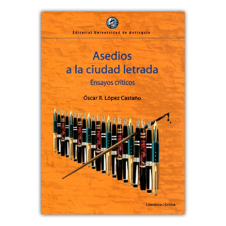 Asedios a la ciudad letrada – Óscar R. López Castaño – Editorial Universidad de Antioquia www.librosyeditores.com Editores y distribuidores.