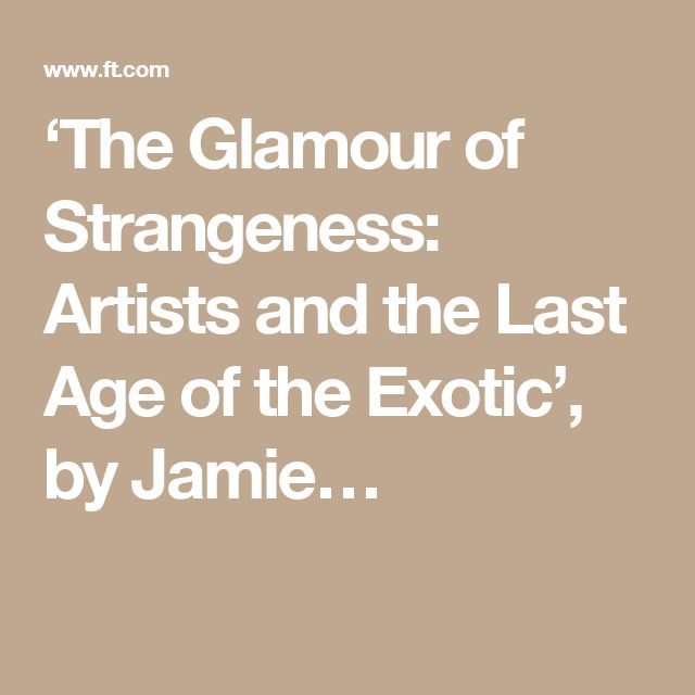 'The Glamour of Strangeness: Artists and the Last Age of the Exotic', by Jamie…
