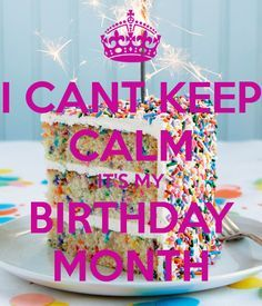 I CANT KEEP CALM IT'S MY BIRTHDAY MONTH