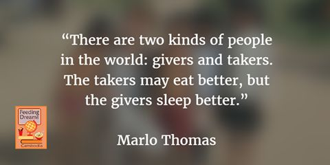 """There are two kinds of people in the world: givers and takers. The takers may eat better, but the givers sleep better.""  Feeding Dreams Cambodia http://www.feedingdreamscambodia.org"