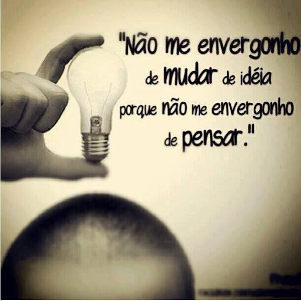 Não me envergonho de mudar de ideia porque não me envergonho de pensar! #pensar #pensamento