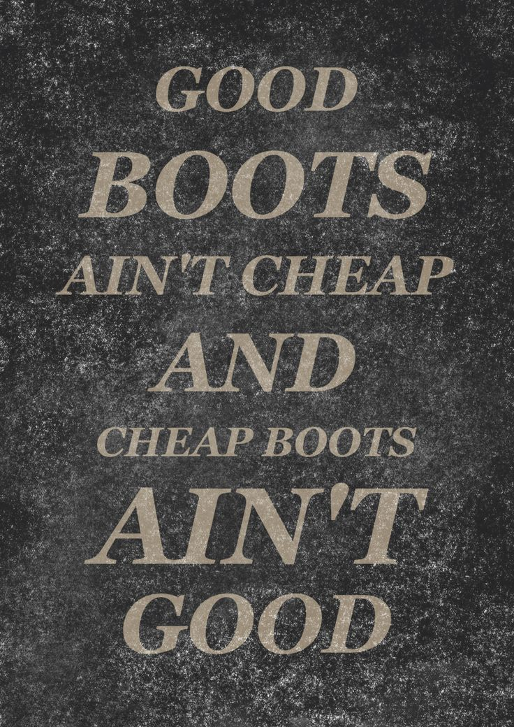 "SO true! ""Good boots ain't cheap and cheap boots ain't good."""