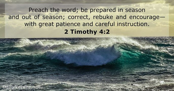Preach the word; be prepared in season and out of season; correct, rebuke and encourage—with great patience and careful instruction.