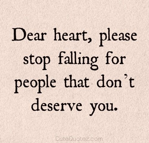 Dear heart, please stop falling for people that dont deserve you quotes quote heart breakup quotes breakup quotes tumblr sad breakup quotes