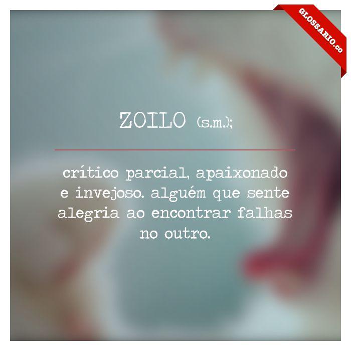 ZOILO (s.m.); crítico parcial, apaixonado e invejoso. alguém que sente alegria ao encontrar falhas no outro.