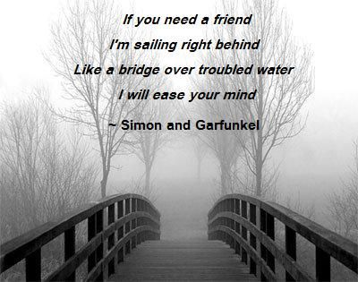If you need a friend. I'm sailing right behind. Like a bridge over troubled waters. I will ease your mind. - Simon and Garfunkel