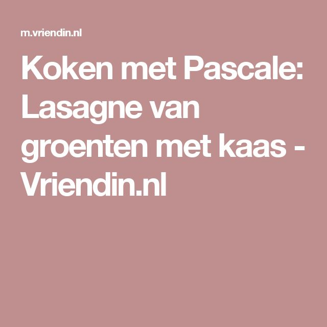 Koken met Pascale: Lasagne van groenten met kaas - Vriendin.nl