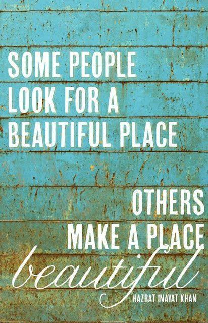 'Some people look for a beautiful place. Others make a place beautiful' -Hazrat Inayat Khan via Alegoo.com