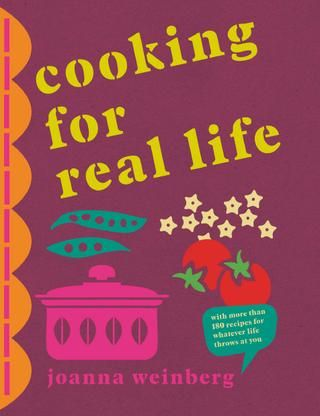 COOKING FOR REAL LIFE by Joanna Weinberg.