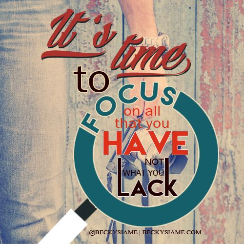 BECKYSIAME.COM | It's time to focus on all you have not what you lack.