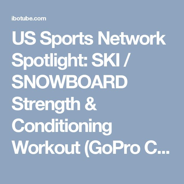 US Sports Network Spotlight: SKI / SNOWBOARD Strength & Conditioning Workout (GoPro Canada) - IBOtube