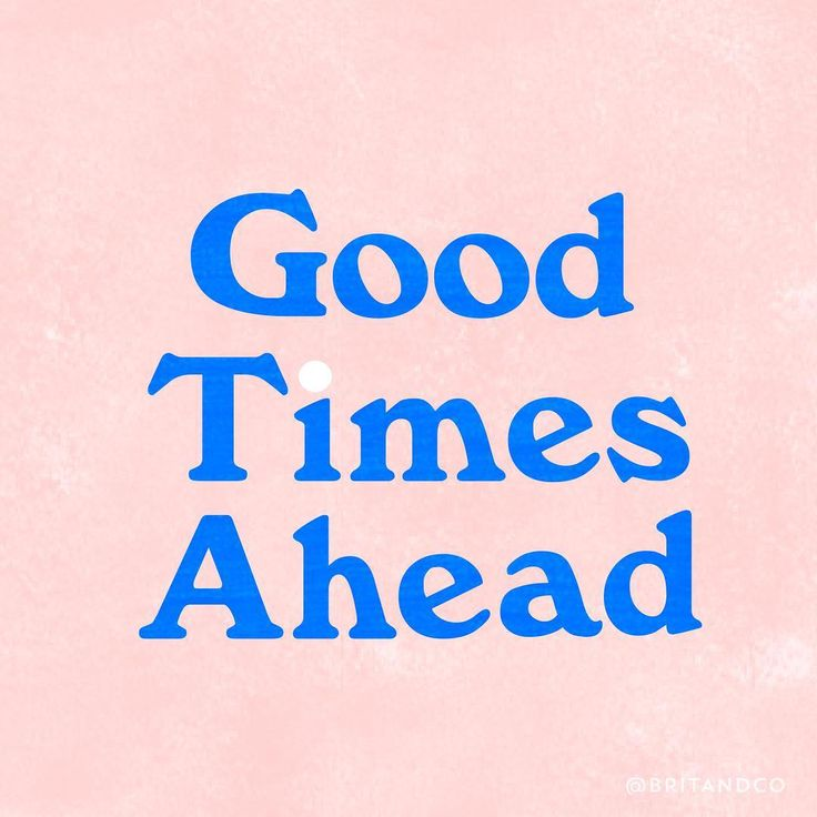 Good times are always ahead.